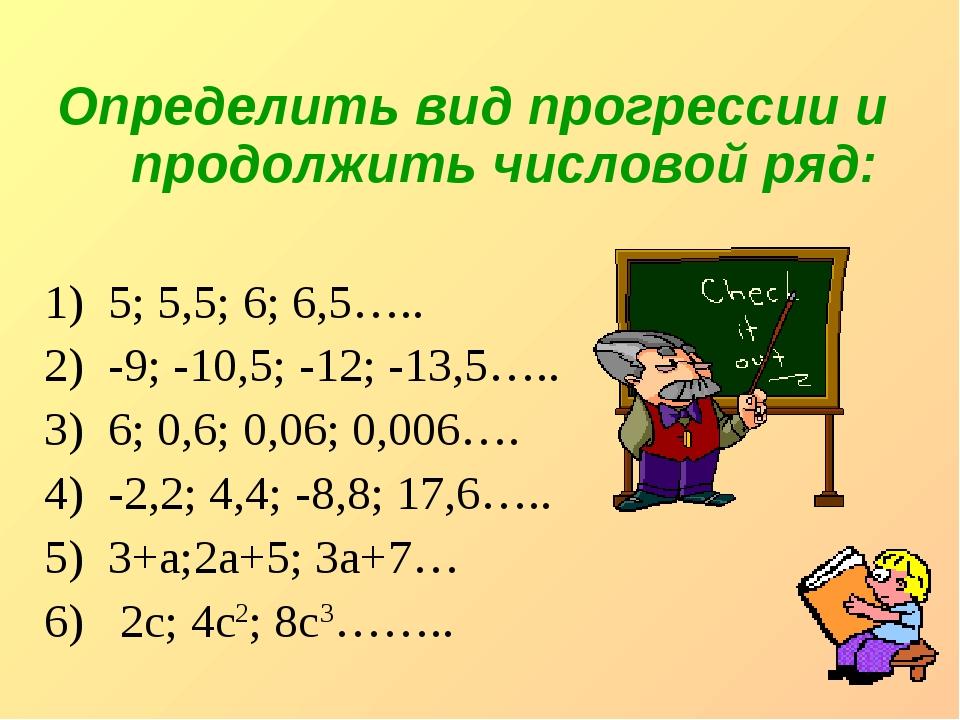 Определить вид прогрессии и продолжить числовой ряд: 5; 5,5; 6; 6,5….. -9; -...