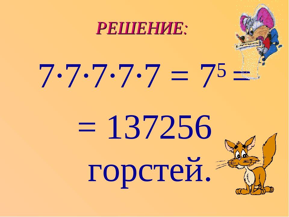 РЕШЕНИЕ: 7∙7∙7∙7∙7 = 75 = = 137256 горстей.