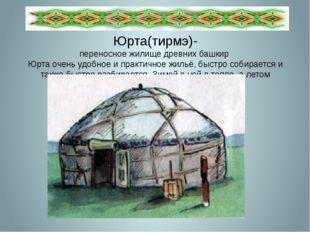 Юрта(тирмэ)- переносное жилище древних башкир Юрта очень удобное и практичное
