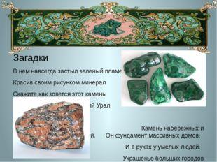 Загадки В нем навсегда застыл зеленый пламень Красив своим рисунком минерал