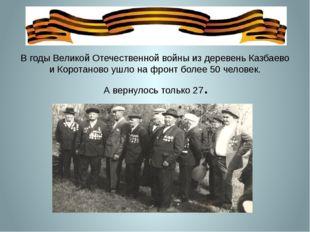 В годы Великой Отечественной войны из деревень Казбаево и Коротаново ушло на