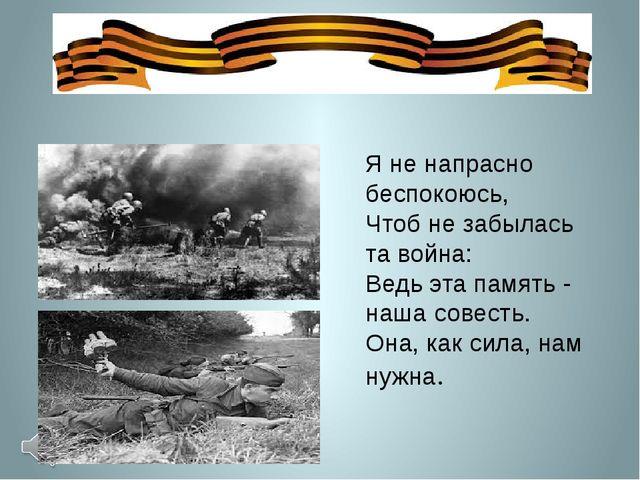 Я не напрасно беспокоюсь, Чтоб не забылась та война: Ведь эта память - наша...