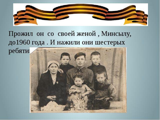 Прожил он со своей женой , Минсылу, до1960 года . И нажили они шестерых ребя...