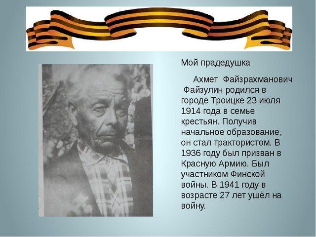 Мой прадедушка Ахмет Файзрахманович Файзулин родился в городе Троицке 23 июл...