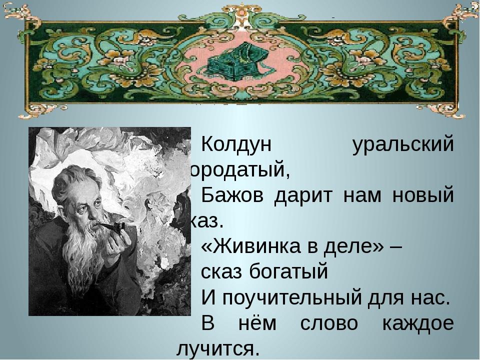 Колдун уральский бородатый, Бажов дарит нам новый сказ. «Живинка в деле» – ск...