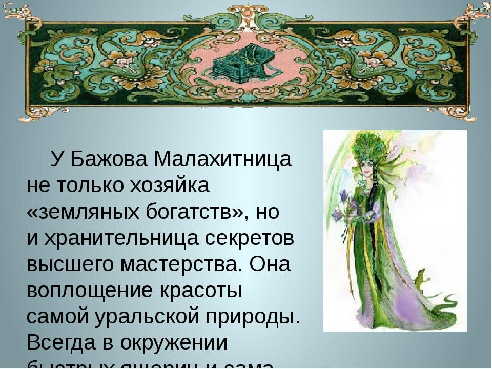 У Бажова Малахитница нетолько хозяйка «земляных богатств», но ихранительни...