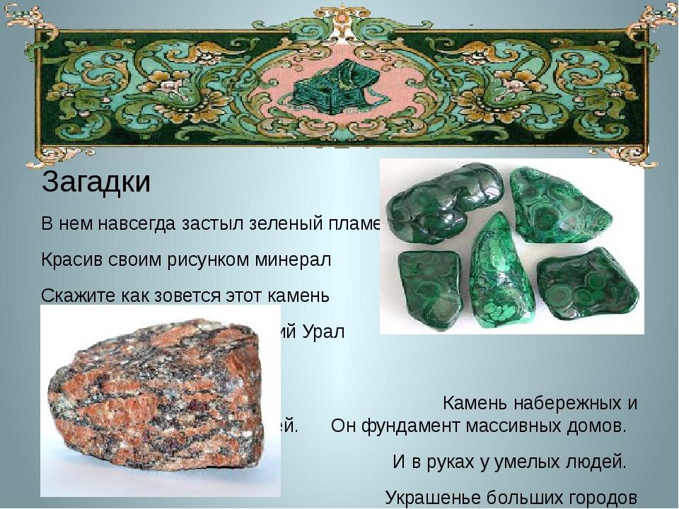 Загадки В нем навсегда застыл зеленый пламень Красив своим рисунком минерал...