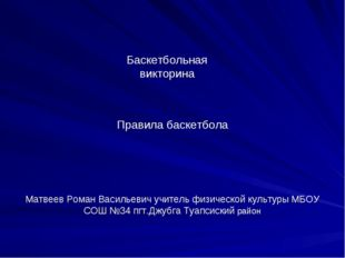 Баскетбольная викторина Правила баскетбола Матвеев Роман Васильевич учитель ф