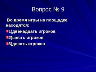 Вопрос № 9 Во время игры на площадке находятся: 1)двенадцать игроков 2)шесть