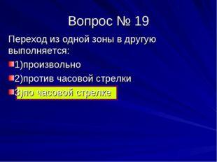 Вопрос № 19 Переход из одной зоны в другую выполняется: 1)произвольно 2)проти