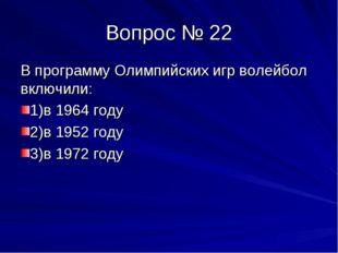 Вопрос № 22 В программу Олимпийских игр волейбол включили: 1)в 1964 году 2)в