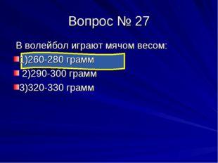 Вопрос № 27 В волейбол играют мячом весом: 1)260-280 грамм 2)290-300 грамм 3)