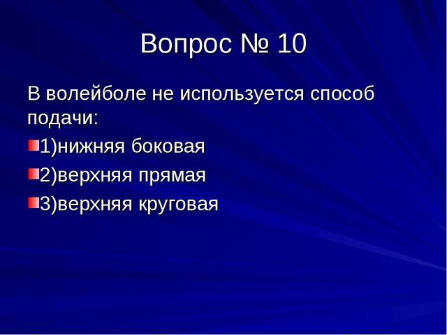 Вопрос № 10 В волейболе не используется способ подачи: 1)нижняя боковая 2)вер...