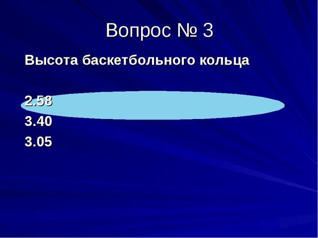 Высота баскетбольного кольца 2.58 3.40 3.05 Вопрос № 3