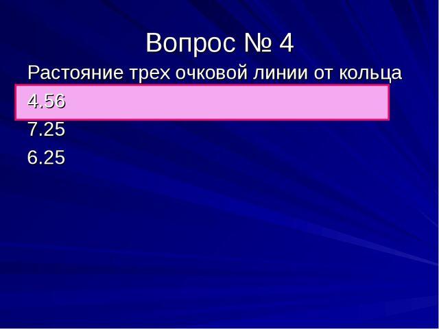 Вопрос № 4 Растояние трех очковой линии от кольца 4.56 7.25 6.25