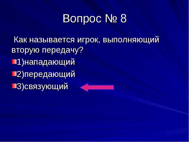 Вопрос № 8 Как называется игрок, выполняющий вторую передачу? 1)нападающий 2)...