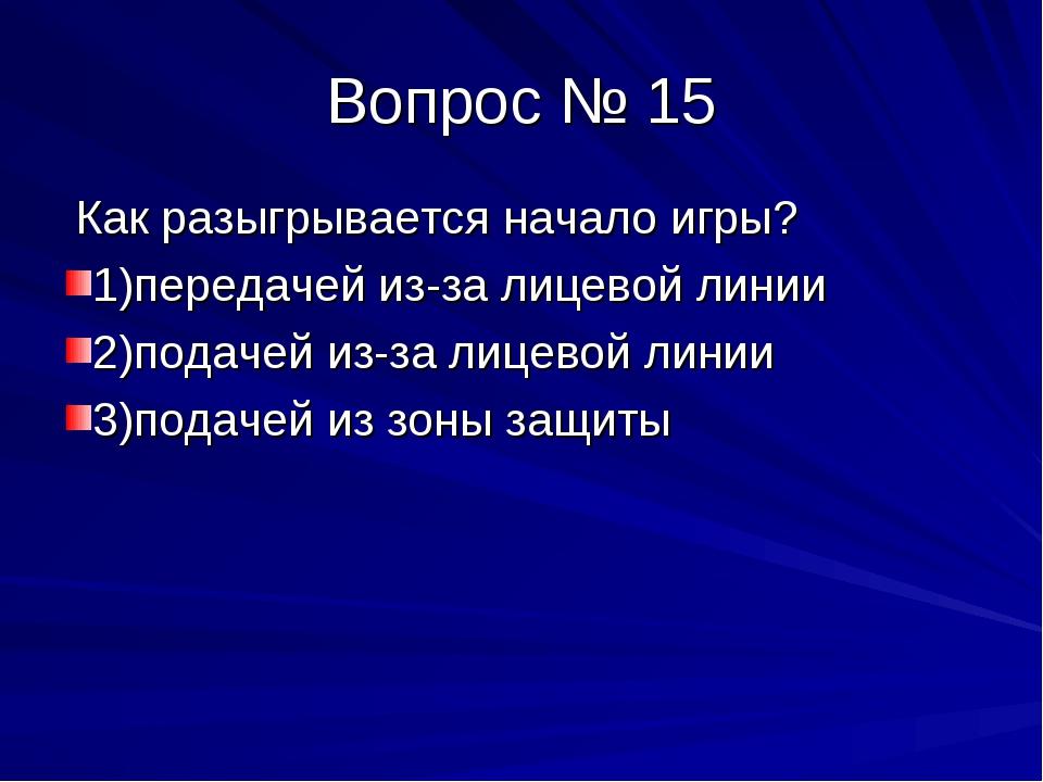 Вопрос № 15 Как разыгрывается начало игры? 1)передачей из-за лицевой линии 2)...