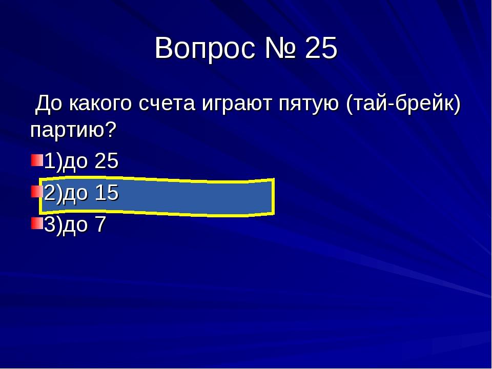 Вопрос № 25 До какого счета играют пятую (тай-брейк) партию? 1)до 25 2)до 15...