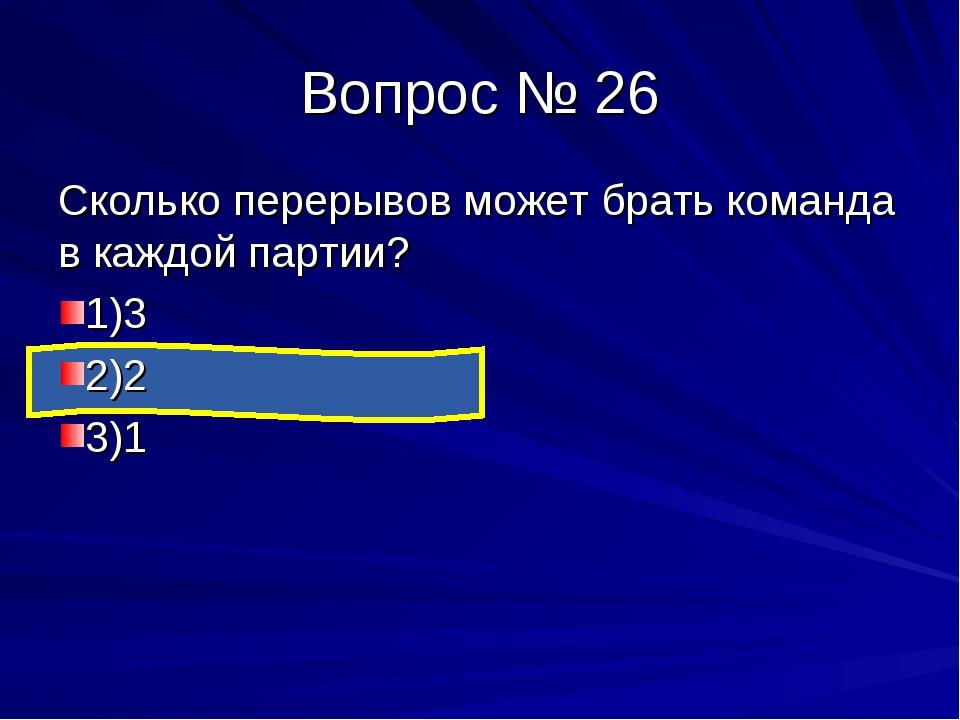 Вопрос № 26 Сколько перерывов может брать команда в каждой партии? 1)3 2)2 3)1