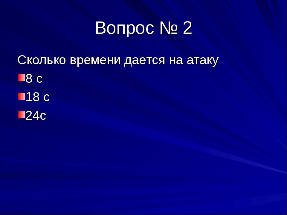 Вопрос № 2 Сколько времени дается на атаку 8 с 18 с 24с