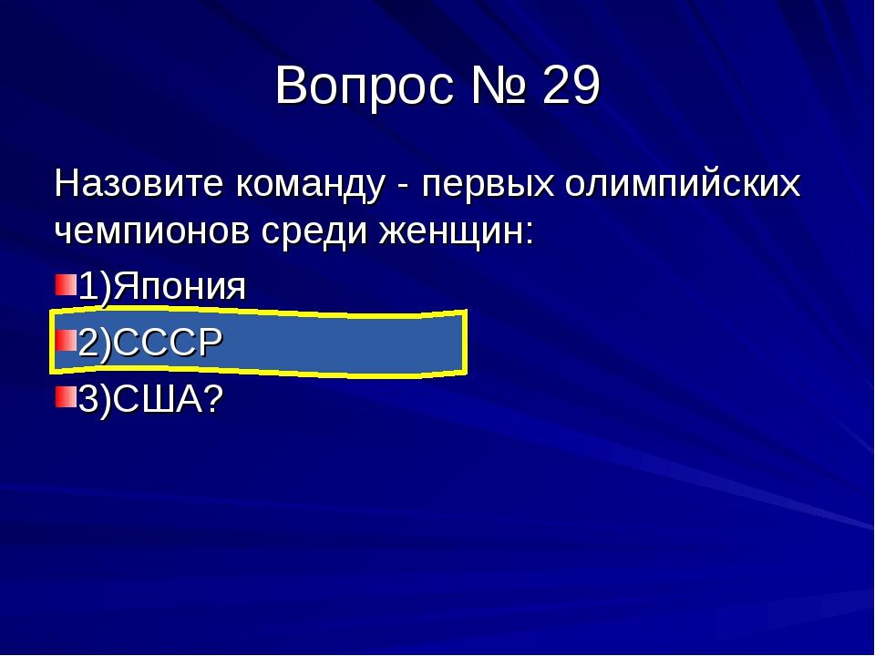 Вопрос № 29 Назовите команду - первых олимпийских чемпионов среди женщин: 1)Я...