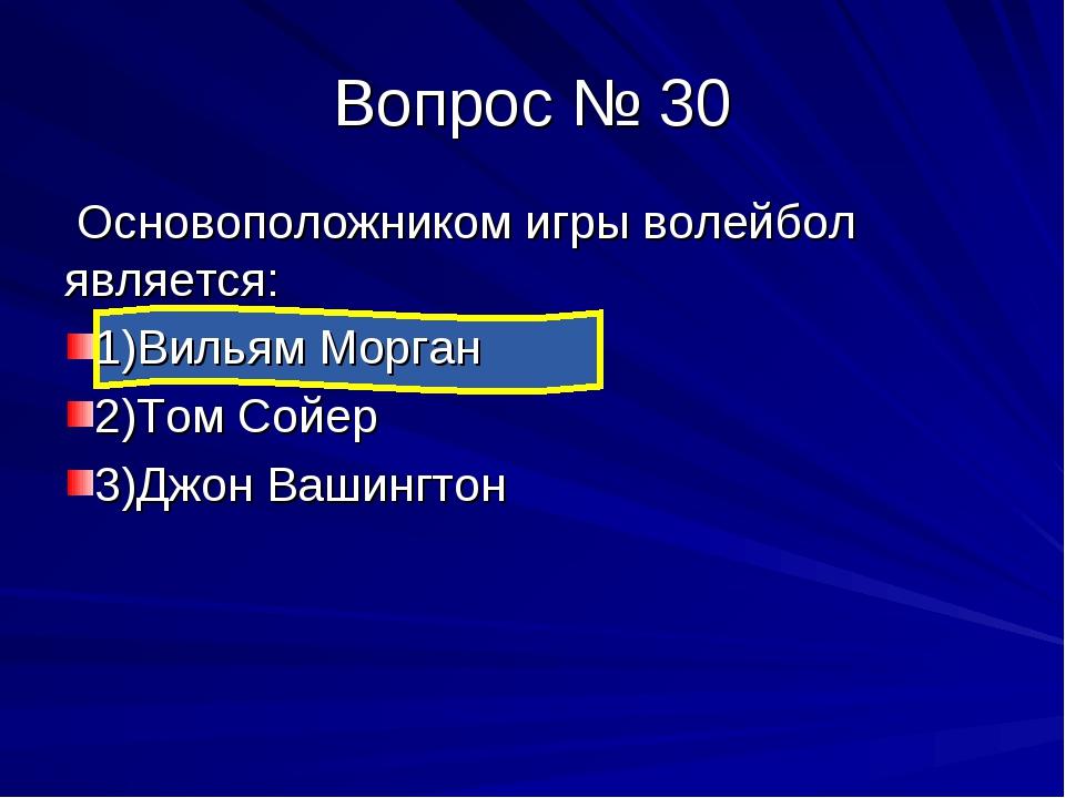 Вопрос № 30 Основоположником игры волейбол является: 1)Вильям Морган 2)Том Со...