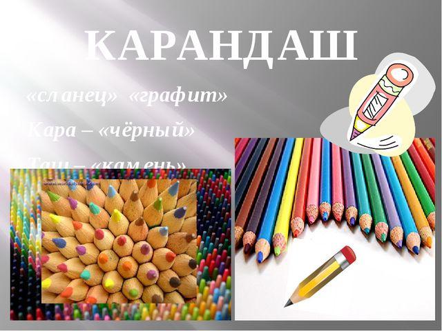 КАРАНДАШ «сланец» «графит» Кара – «чёрный» Таш – «камень»