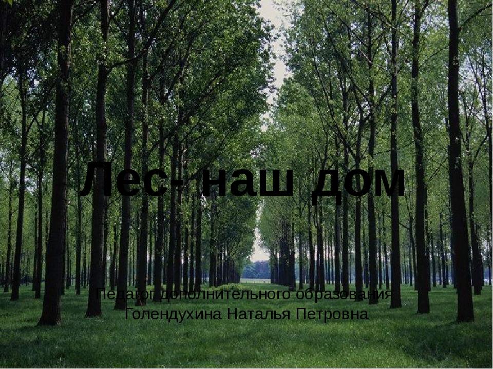 Лес- наш дом Педагог дополнительного образования Голендухина Наталья Петровна