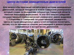 Для начала я бы пригласил гостей в Центр истории авиационных двигателей, кото