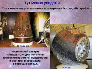 Спускаемые капсулы космических аппаратов «Фотон», «Янтарь-2К». Тут можно увид
