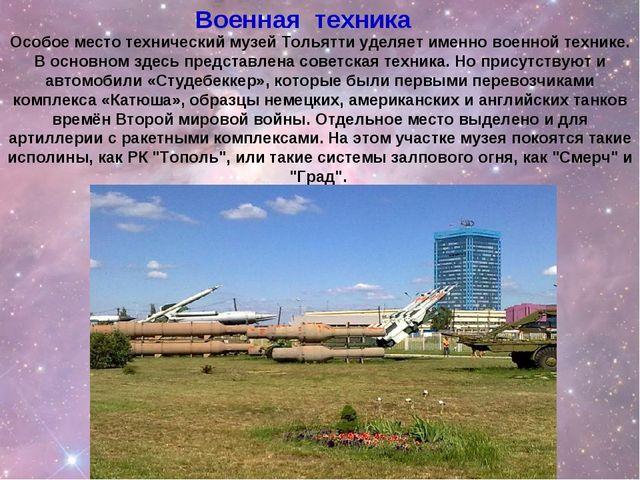 Особое место технический музей Тольятти уделяет именно военной технике. В осн...