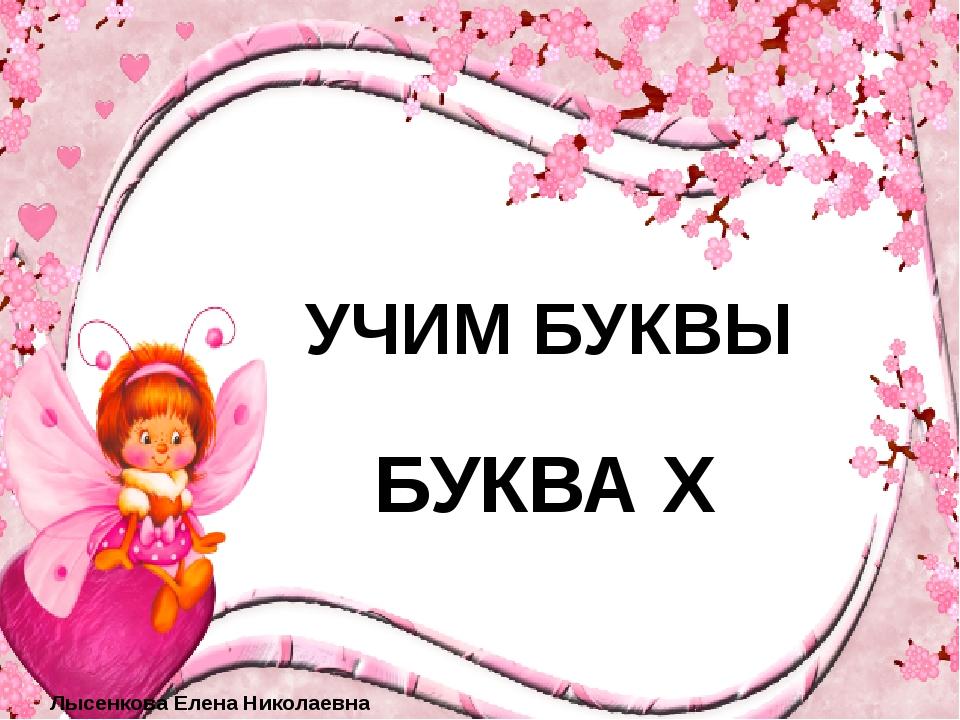 УЧИМ БУКВЫ БУКВА Х Лысенкова Елена Николаевна