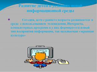 Развитие детей в условиях новой информационной среды Сегодня, дети с раннего