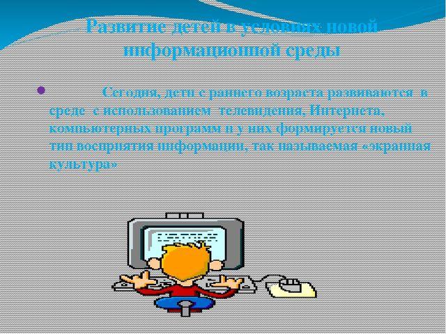 Развитие детей в условиях новой информационной среды Сегодня, дети с раннего...