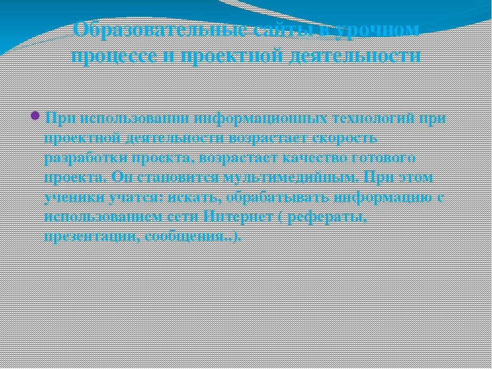Образовательные сайты в урочном процессе и проектной деятельности При использ...