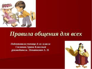 Правила общения для всех Подготовила ученица 4 «в» класса Сосонная Арина Клас