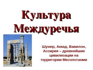 Культура Междуречья Шумер, Аккад, Вавилон, Ассирия – древнейшие цивилизации н