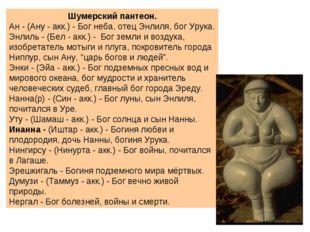 Шумерский пантеон. Ан - (Ану - акк.) - Бог неба, отец Энлиля, бог Урука. Энл