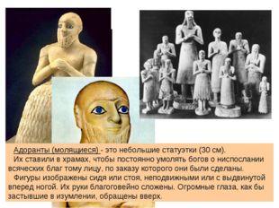 Адоранты (молящиеся) - это небольшие статуэтки (30 см). Их ставили в храмах,