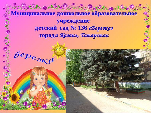Муниципальное дошкольное образовательное учреждение детский сад № 136 «Березк...