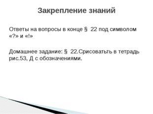 Ответы на вопросы в конце § 22 под символом «?» и «!» Домашнее задание: § 22.