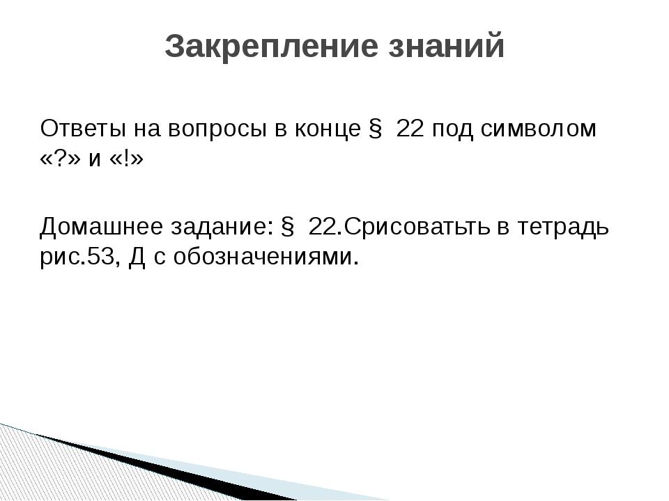 Ответы на вопросы в конце § 22 под символом «?» и «!» Домашнее задание: § 22....