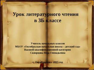 Урок литературного чтения в 3Б классе Учитель начальных классов МБОУ «Октябр
