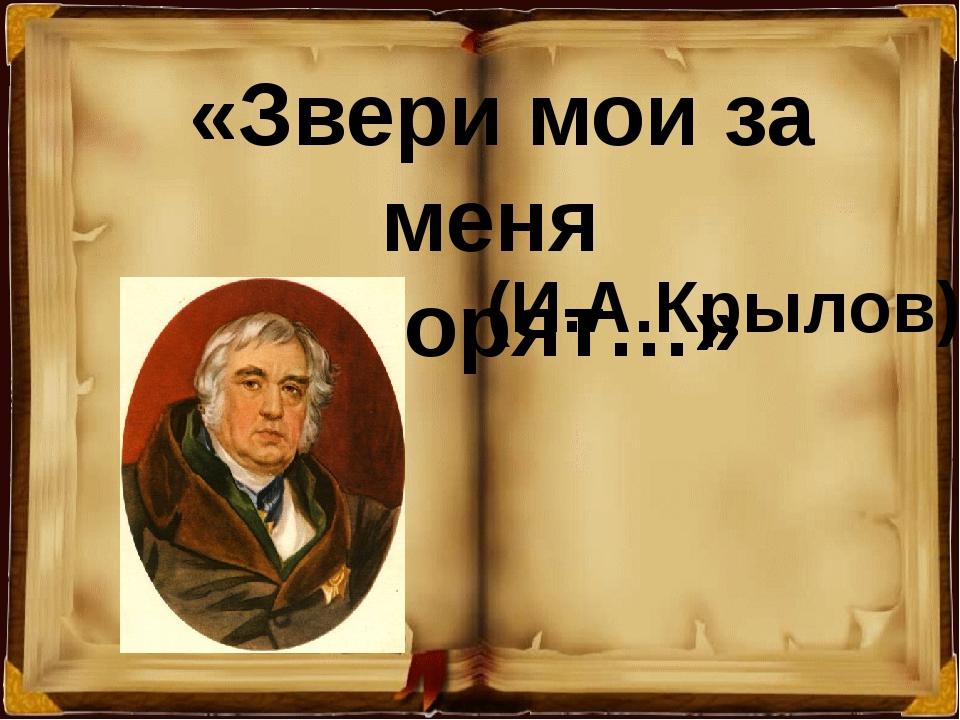 «Звери мои за меня говорят…» (И.А.Крылов)