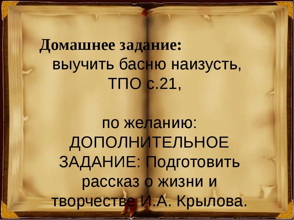 Домашнее задание: выучить басню наизусть, ТПО с.21, по желанию: ДОПОЛНИТЕЛЬН...