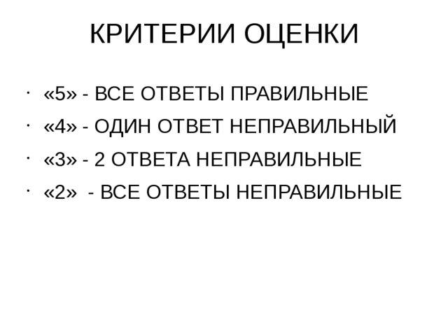 КРИТЕРИИ ОЦЕНКИ «5» - ВСЕ ОТВЕТЫ ПРАВИЛЬНЫЕ «4» - ОДИН ОТВЕТ НЕПРАВИЛЬНЫЙ «3»...