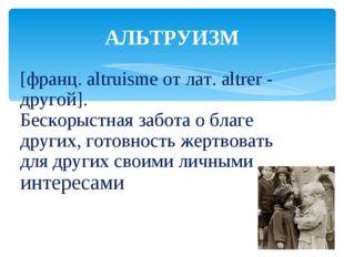 [франц. altruisme от лат. altrer - другой]. Бескорыстная забота о благе други