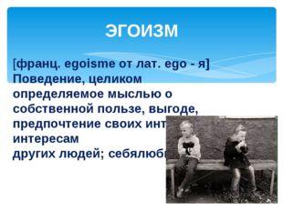 ЭГОИЗМ [франц. egoisme от лат. ego - я] Поведение, целиком определяемое мысль