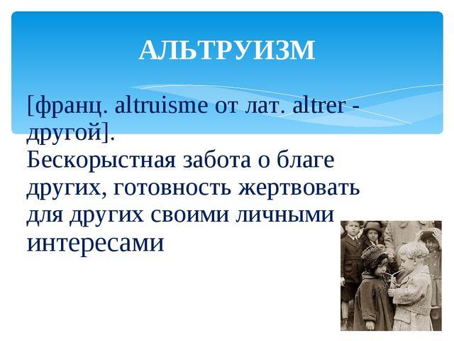 [франц. altruisme от лат. altrer - другой]. Бескорыстная забота о благе други...