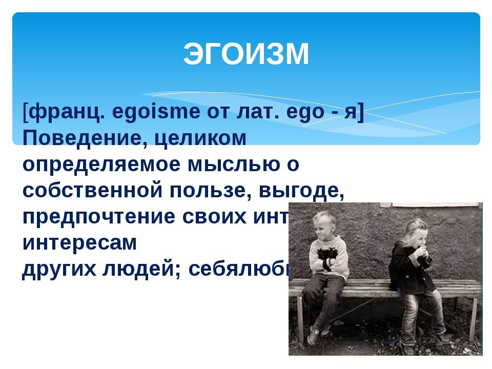 ЭГОИЗМ [франц. egoisme от лат. ego - я] Поведение, целиком определяемое мысль...